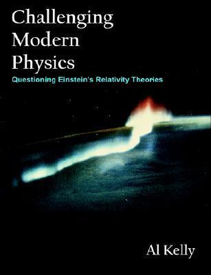 Challenging Modern Physics: Questioning Einsteins Relativity Theories  by  Al Kelly