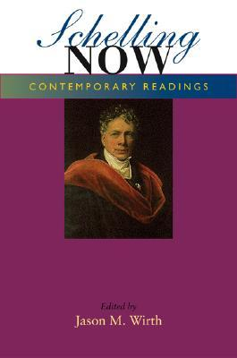 Schelling Now: Contemporary Readings  by  Jason M. Wirth