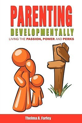 Parenting Developmentally: Living The Passion, Power And Perks  by  Thelma A. Farley