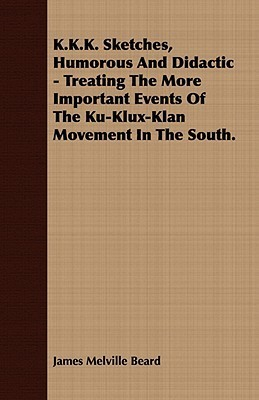 K.K.K. Sketches, Humorous and Didactic - Treating the More Important Events of the Ku-Klux-Klan Movement in the South.  by  James Melville Beard
