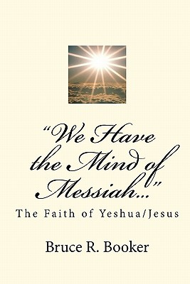 We Have the Mind of Messiah...: The Faith of Yeshua/Jesus  by  Bruce R. Booker