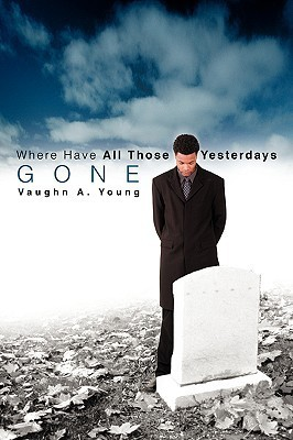 Where Have All Those Yesterdays Gone Vaughn A. Young