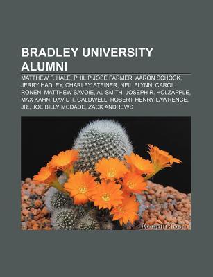 Bradley University Alumni: Matthew F. Hale, Philip Jos Farmer, Aaron Schock, Jerry Hadley, Charley Steiner, Neil Flynn, Carol Ronen Books LLC