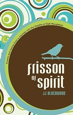 Frisson of Spirit: Poems and Verses from a Journey Into the Depths of Self-Revelation  by  J.J. Blackwood