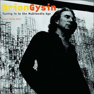 Brion Gysin: Tuning in to the Multimedia Age  by  José Ferez Kuri