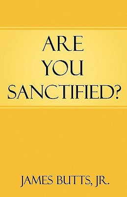 Are You Sanctified?  by  James R. Butts, Jr.