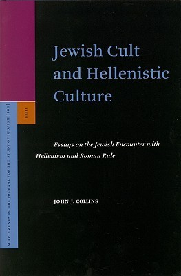 Jewish Cult and Hellenistic Culture: Essays on the Jewish Encounter with Hellenism and Roman Rule  by  John J. Collins