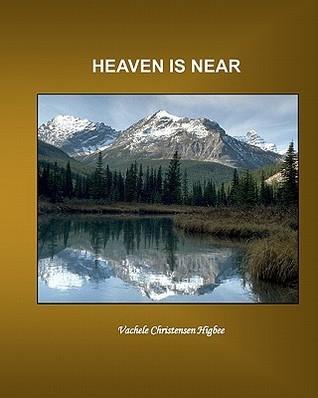 Heaven Is Near  by  Vachele Christensen Higbee