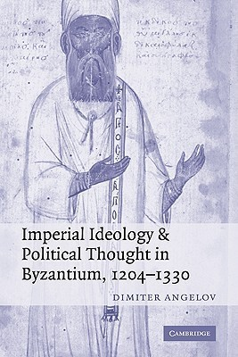 Imperial Ideology and Political Thought in Byzantium, 1204 1330  by  Dimiter Angelov