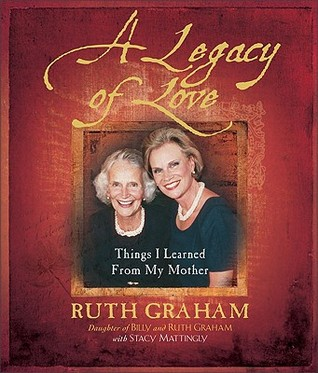 A Legacy of Love: Things I Learned from My Mother  by  Ruth Graham