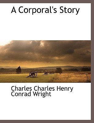 A Corporals Story Charles Charles Henry Conrad Wright