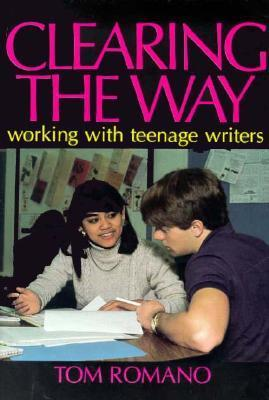 Clearing the Way: Working with Teenage Writers Tom Romano