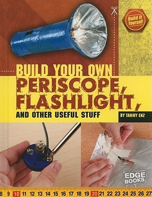 Build Your Own Periscope, Flashlight, and Other Useful Stuff  by  Tammy Enz