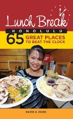 Lunch Break Honolulu: 65 Great Places to Beat the Clock David K. Choo