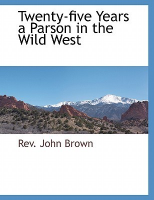 Twenty-Five Years a Parson in the Wild West  by  Rev. John Brown