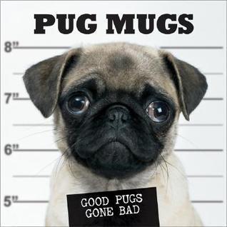 Pug Mugs: Good Pugs Gone Bad  by  Donnie Rubo