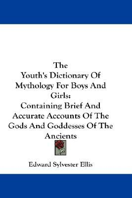 The Youths Dictionary of Mythology for Boys and Girls: Containing Brief and Accurate Accounts of the Gods and Goddesses of the Ancients  by  Edward S. Ellis