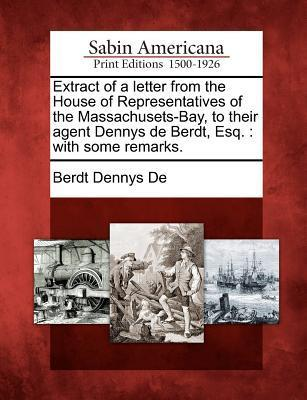 Extract of a Letter from the House of Representatives of the Massachusets-Bay, to Their Agent Dennys de Berdt, Esq.: With Some Remarks. Berdt Dennys De