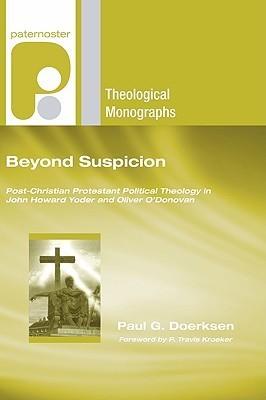 Beyond Suspicion: Post-Christendom Protestant Political Theology in John Howard Yoder and Oliver ODonovan  by  Paul G. Doerksen