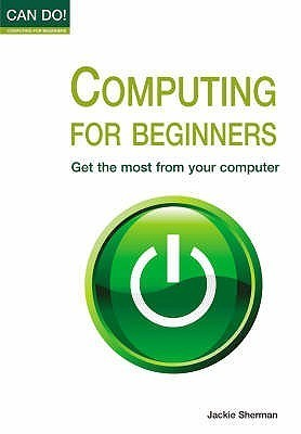 Computing For Beginners: Get The Most From Your Computer  by  Jackie Sherman