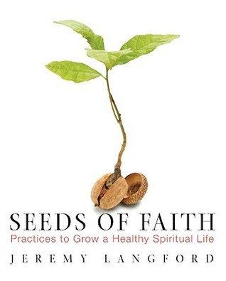 Seeds of Faith: Practices to Grow a Healthy Spiritual Life  by  Jeremy Langford