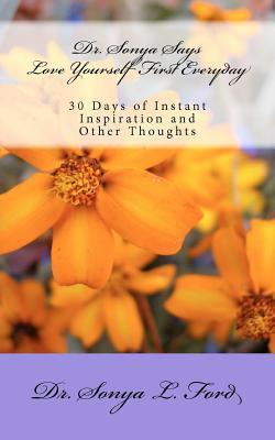 Dr. Sonya Says - Love Yourself First Everyday: 30 Days of Instant Inspiration and Other Thoughts Sonya L. Ford
