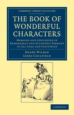 The Book of Wonderful Characters: Memoirs and Anecdotes of Remarkable and Eccentric Persons in All Ages and Countries Henry Wilson