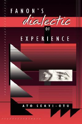 Fanons Dialectic of Experience  by  Ato Sekyi-Otu
