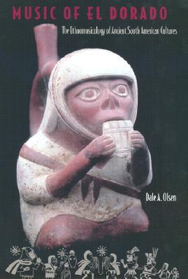 Music of El Dorado: The Ethnomusicology of Ancient South American Cultures  by  Dale A. Olsen