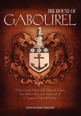 The House of Gabourel: A Four Century History of the Gabourels of Jersey from 1500 to 1900, an In-Depth Study of C. Langtons Gabourel Heraldry  by  John Richard Gabourel