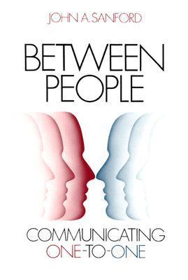 Between People: Communicating One-To-One John A. Sanford