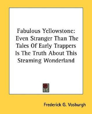 Fabulous Yellowstone: Even Stranger Than the Tales of Early Trappers Is the Truth about This Steaming Wonderland  by  Frederick G. Vosburgh