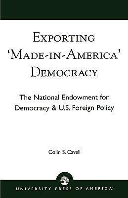 Exporting Made in America Democracy: The National Endowment for Democracy and U.S. Foreign Policy Colin S. Cavell