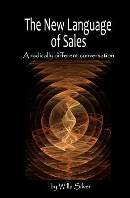 New Language of Sales: A Radically Different Conversation Willa Silver