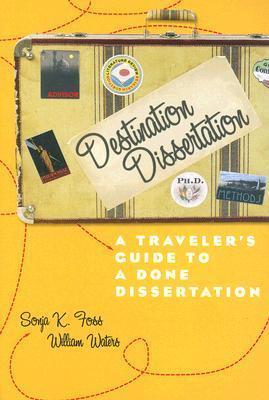 Destination Dissertation: A Travelers Guide to a Done Dissertation Sonja Foss