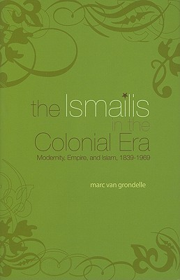 The Ismailis in the Colonial Era: Modernity, Empire and Islam  by  Marco Van Grondelle