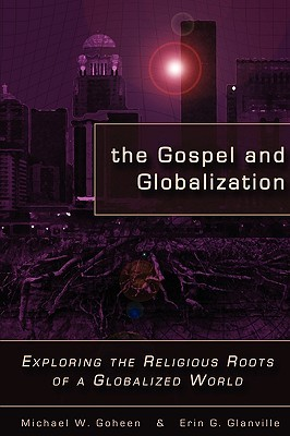 The Gospel and Globalization: Exploring the Religious Roots of a Globalized World  by  Michael W. Goheen