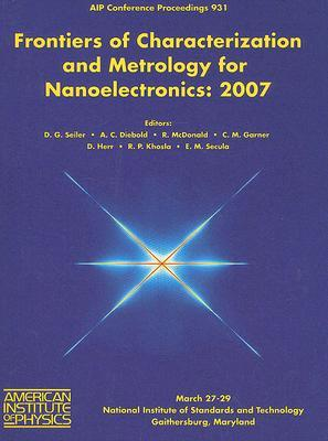 Frontiers of Characterization and Metrology for Nanoelectronics: 2007 International Conference on Frontiers of Characterization and Metrology for Nano  by  David G. Seiler