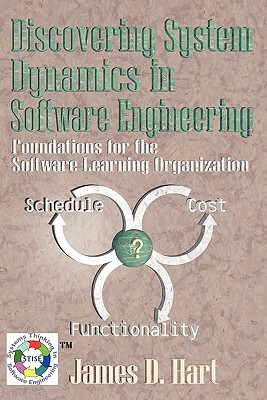 Discovering System Dynamics in Software Engineering: Foundations for the Software Learning Organization  by  James D. Hart