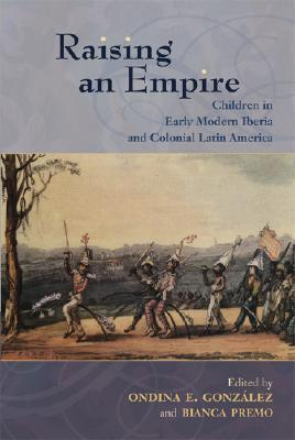 Raising an Empire: Children in Early Modern Iberia and Colonial Latin America  by  Ondina E. González