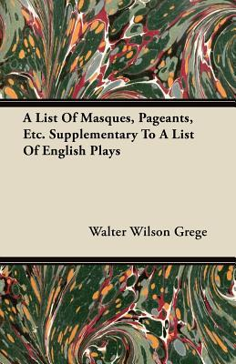 A List of Masques, Pageants, Etc. Supplementary to a List of English Plays  by  Walter Wilson Grege