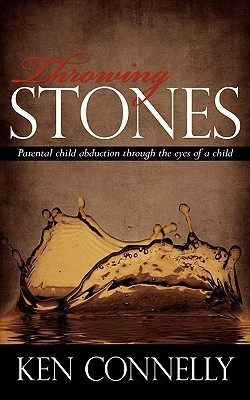 Throwing Stones: Parental Child Abduction Through the Eyes of a Child  by  Ken Connelly