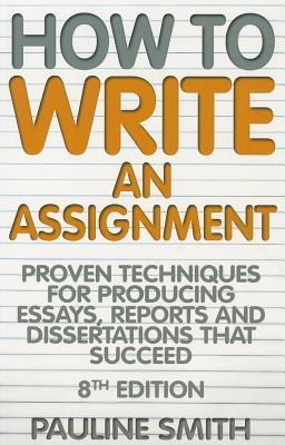 How to Write an Assignment: Proven Techniques for Producing Essays, Reports and Dissertations That Succeed  by  Pauline  Smith