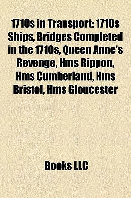 1710s in Transport: 1710s Ships, Bridges Completed in the 1710s, Queen Annes Revenge, Hms Rippon, Hms Cumberland, Hms Bristol, Hms Gloucester Books LLC