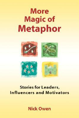 More Magic of Metaphor: Stories for Leaders, Influencers and Motivators  by  Nick Owen