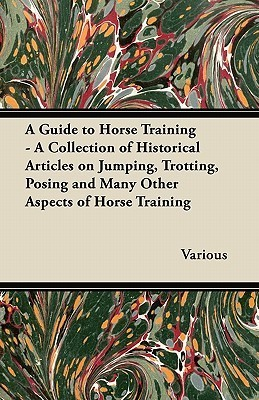 A Guide to Horse Training - A Collection of Historical Articles on Jumping, Trotting, Posing and Many Other Aspects of Horse Training Various