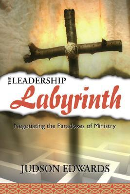 The Leadership Labyrinth: Negotiating the Paradoxes of Ministry Judson Edwards
