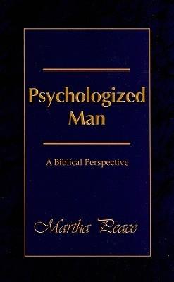 Psychologized Man: A Biblical Perspective Martha Peace