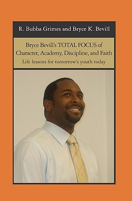 Bryce Bevills Total Focus of Character, Academy, Discipline, and Faith: Life Lessons for Tomorrows Youth Today Co-A Bryce K. Bevill