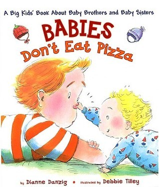 Babies Dont Eat Pizza: A Big Kids Book About Baby Brothers and Baby Sisters Dianne Danzig